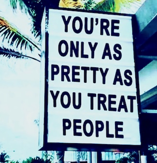 sign: you're only as pretty as you treat people